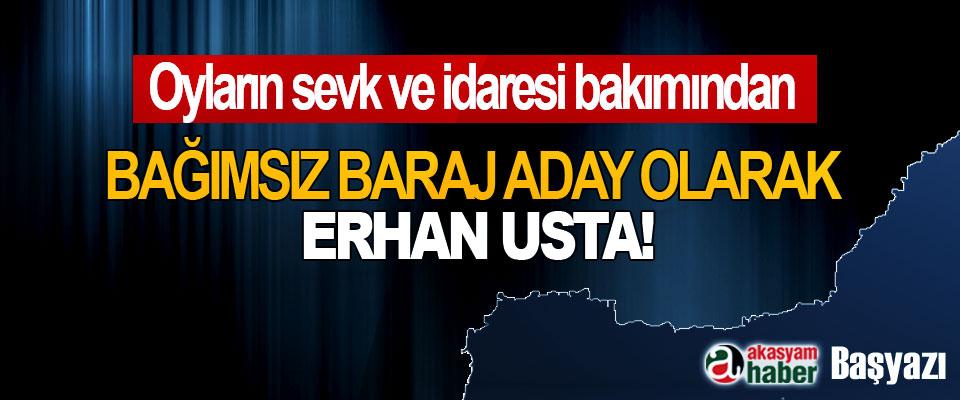 Oyların Sevk Ve İdaresi Bakımından Bağımsız baraj aday olarak Erhan Usta!
