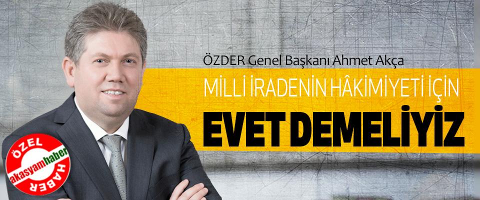 ÖZDER Genel Başkanı Ahmet Akça:  Milli İradenin Hâkimiyeti İçin Evet Demeliyiz