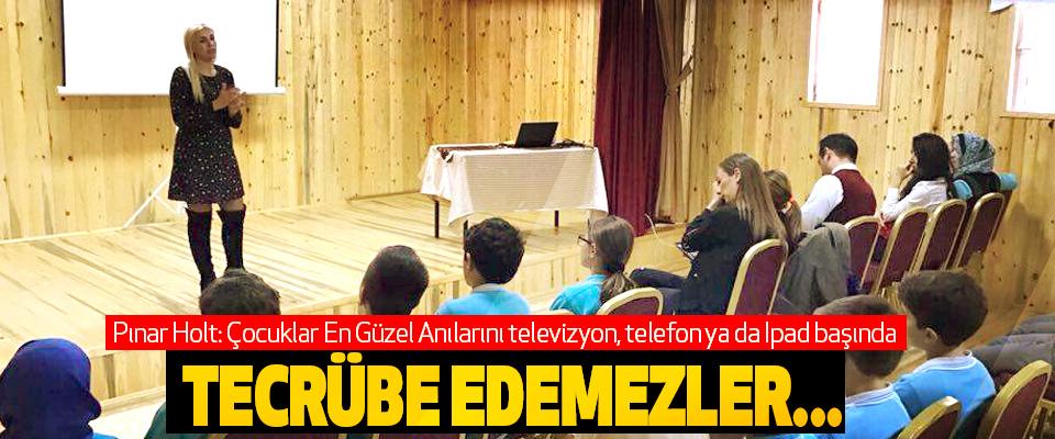 Pınar Holt: Çocuklar En Güzel Anılarını televizyon, telefon ya da Ipad başında Tecrübe Edemezler...