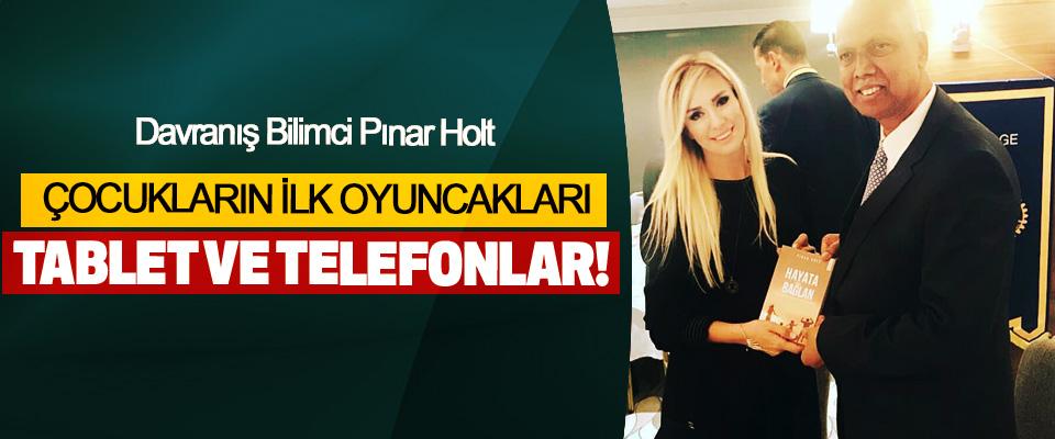 Pınar Holt: Çocukların Ilk Oyuncakları Tablet Ve Telefonlar!