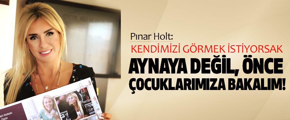 Pınar Holt: kendimizi görmek istiyorsak aynaya değil önce çocuklarımıza bakalım!