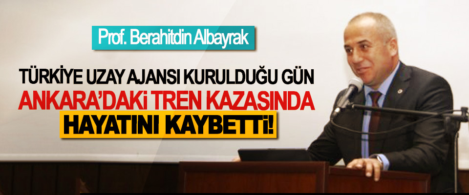 Prof. Berahitdin Albayrak Türkiye uzay ajansı kurulduğu gün Ankara'daki tren kazasında hayatını kaybetti!