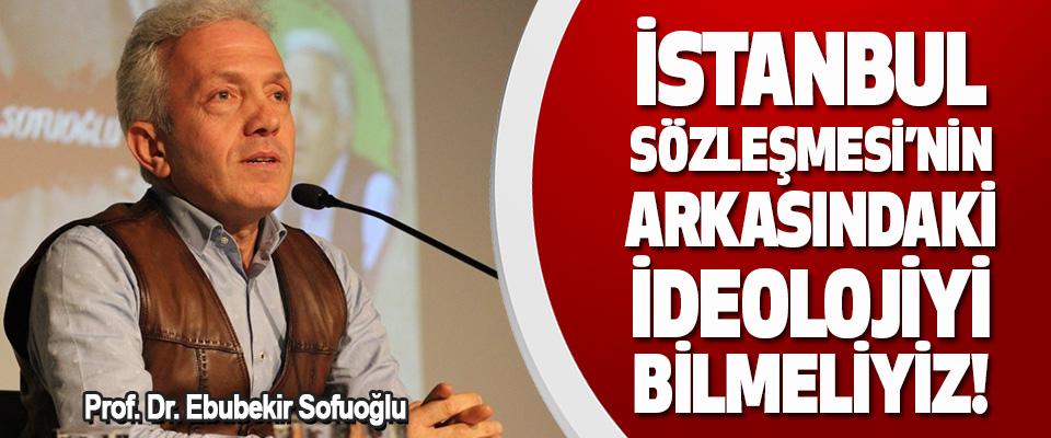 Prof. Dr. Ebubekir Sofuoğlu İstanbul Sözleşmesi'nin Arkasındaki İdeolojiyi Bilmeliyiz!