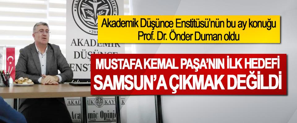 Prof. Dr. Önder Duman: Mustafa Kemal Paşa'nın İlk Hedefi Samsun'a Çıkmak Değildi