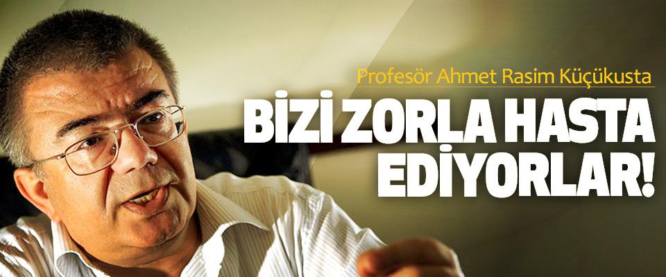 Profesör Ahmet Rasim Küçükusta Bizi zorla hasta ediyorlar!