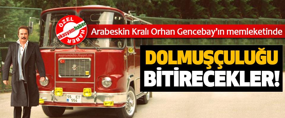 Ârabeskin Kralı Orhan Gencebay'ın memleketinde Dolmuşçuluğu bitirecekler!