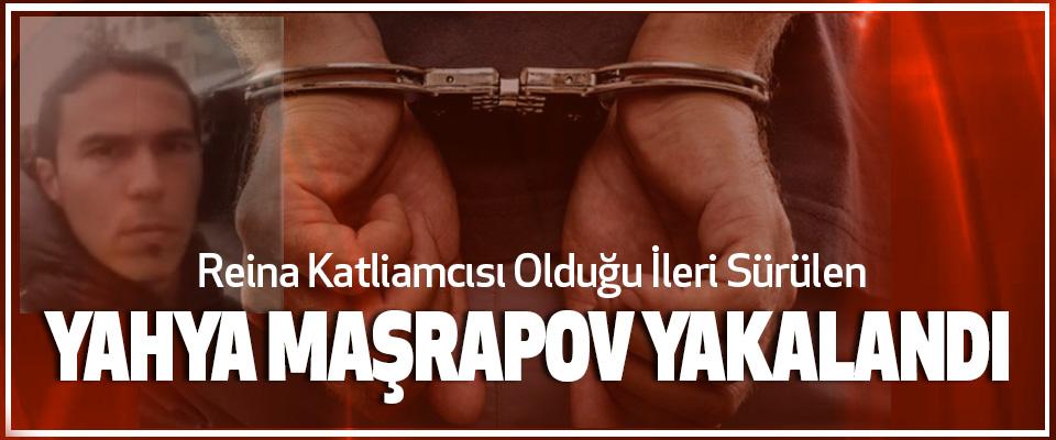 Reina Katliamcısı Olduğu İleri Sürülen Yahya Maşrapov Yakalandı