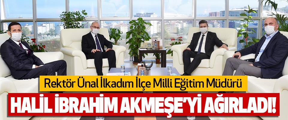 Rektör Ünal İlkadım İlçe Milli Eğitim Müdürü Halil İbrahim Akmeşe'yi Ağırladı!