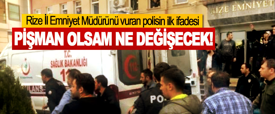 Rize İl Emniyet Müdürünü vuran polisin ilk ifadesi