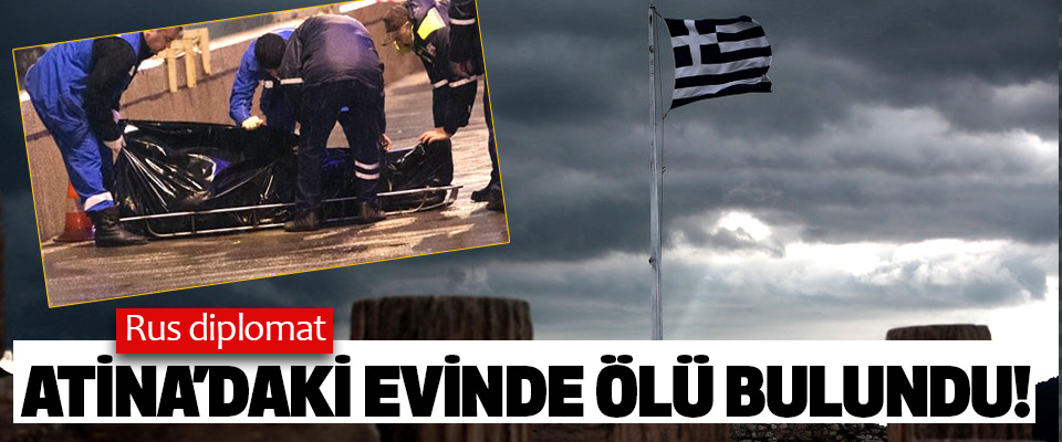 Rus diplomat Atina'daki Evinde Ölü Bulundu!