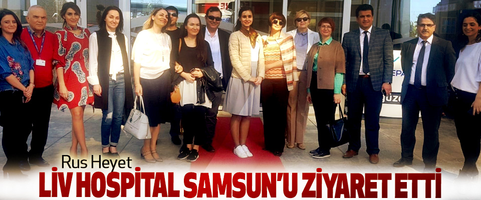 Rus Heyet Liv Hospital Samsun'u Ziyaret Etti