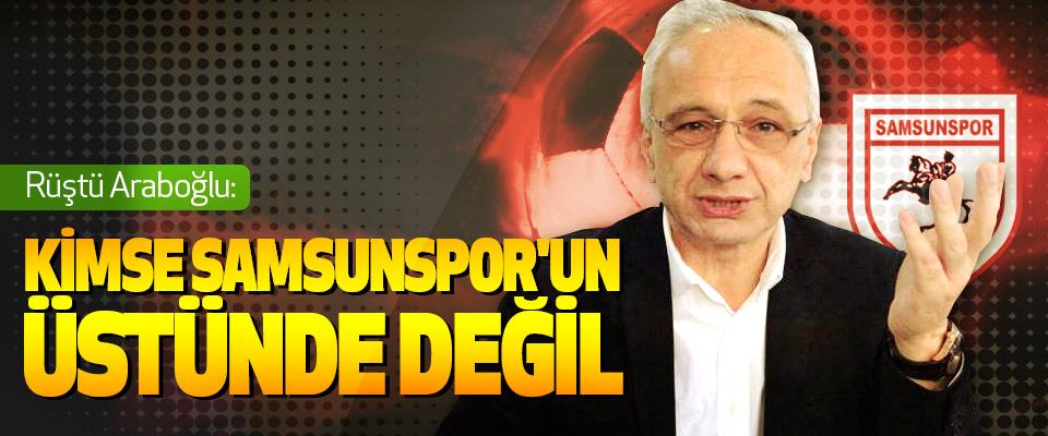 Rüştü Araboğlu: Kimse Samsunspor'un Üstünde Değil
