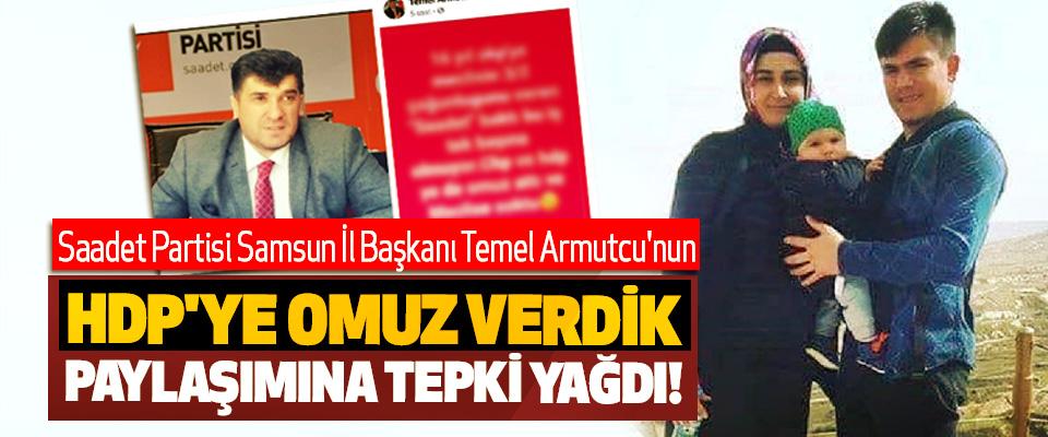 Saadet Partisi Samsun İl Başkanı Temel Armutcu'nun HDP'ye Omuz Verdik Paylaşımına Tepki Yağdı!