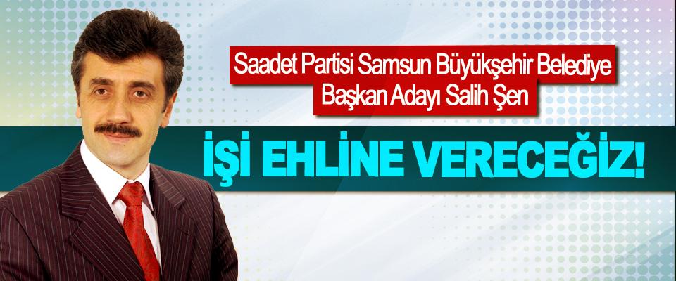 Saadet Partisi Samsun Büyükşehir Belediye Başkan Adayı Salih Şen: İşi ehline vereceğiz!