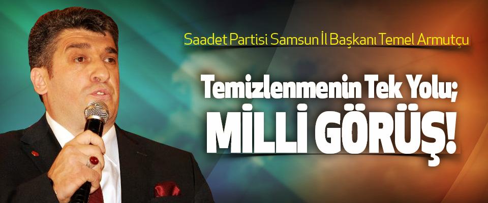 Saadet Partisi Samsun İl Başkanı Temel Armutçu: Temizlenmenin Tek Yolu; Milli Görüş!