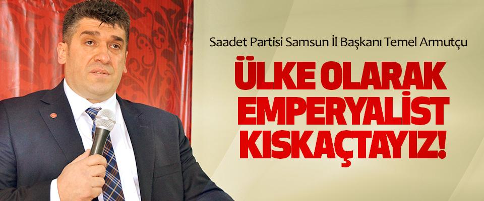 Saadet Partisi Samsun İl Başkanı Temel Armutçu; Ülke olarak emperyalist kıskaçtayız!