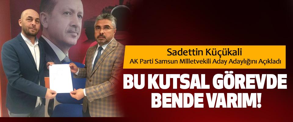 Sadettin Küçükali AK Parti Samsun Mlletvekili Aday Adaylığını Açıkladı