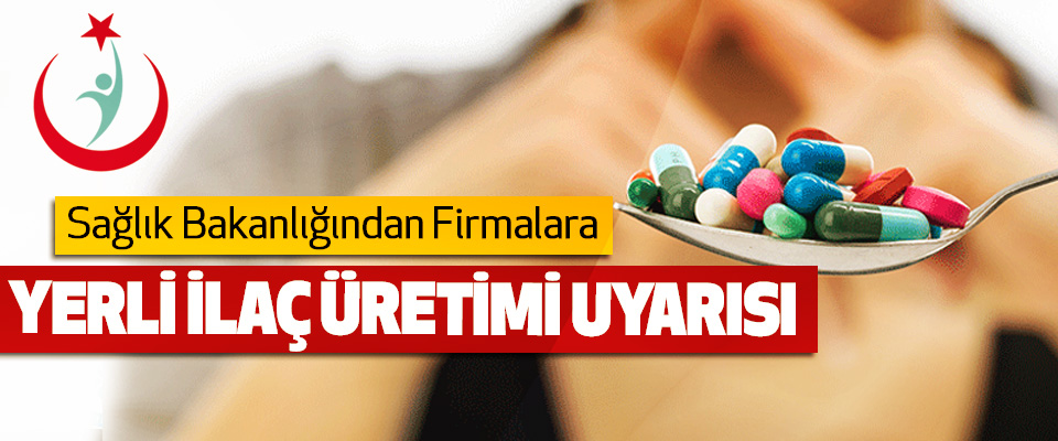 Sağlık Bakanlığından Firmalara Yerli İlaç Üretimi Uyarısı