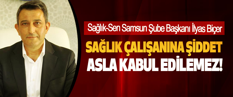 Sağlık-Sen Samsun Şube Başkanı İlyas Biçer; Sağlık çalışanına şiddet asla kabul edilemez!