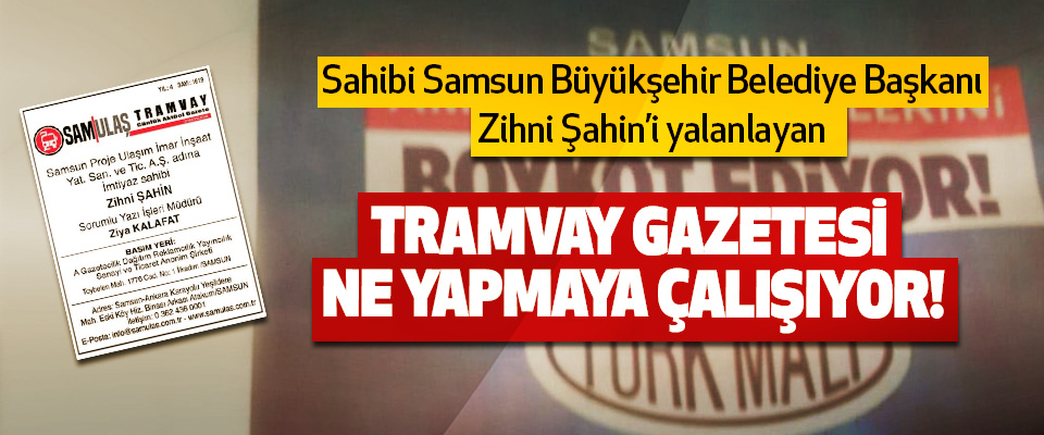 Sahibi Samsun Büyükşehir Belediye Başkanı Zihni Şahin'i yalanlayan Tramvay gazetesi ne yapmaya çalışıyor!