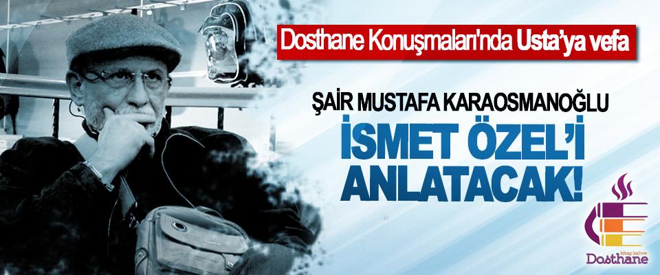 Şair Mustafa Karaosmanoğlu İsmet Özel'i Anlatacak!