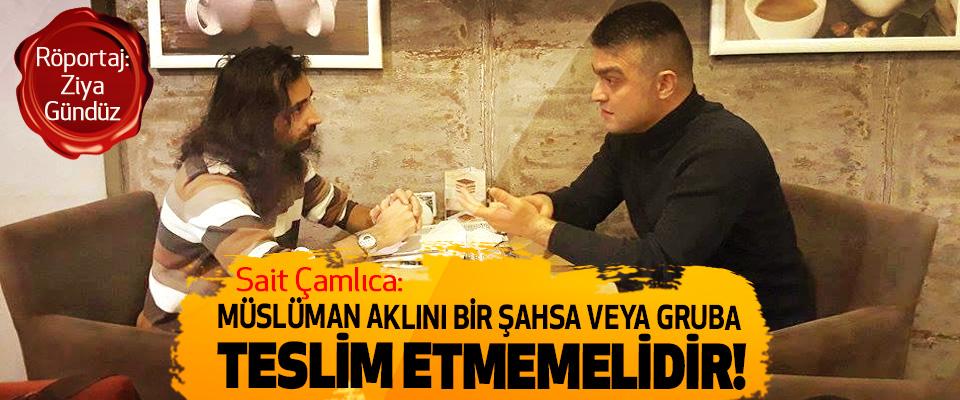 Sait Çamlıca: Müslüman aklını bir şahsa veya gruba teslim etmemelidir!