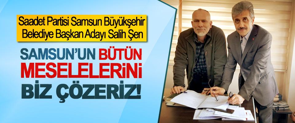 Salih Şen; Samsun'un bütün meselelerini biz çözeriz!
