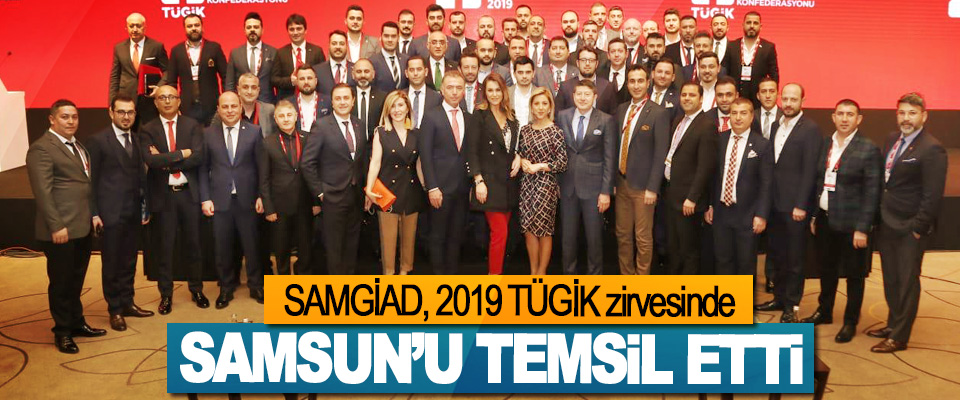 SAMGİAD, 2019 TÜGİK zirvesinde Samsun'u Temsil Etti