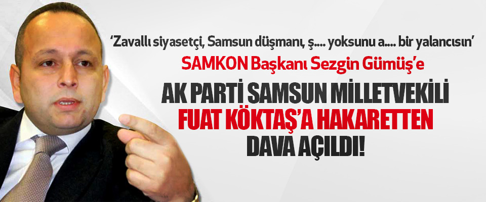 SAMKON Başkanı Sezgin Gümüş'e Ak Parti Samsun Milletvekili Fuat Köktaş'a Hakaretten Dava Açıldı!