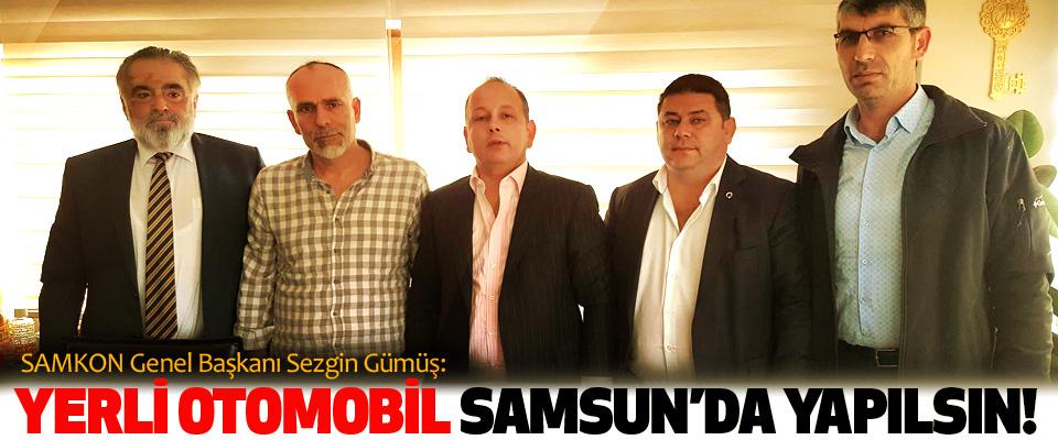 SAMKON Genel Başkanı Sezgin Gümüş: Yerli otomobil Samsun'da yapılsın!