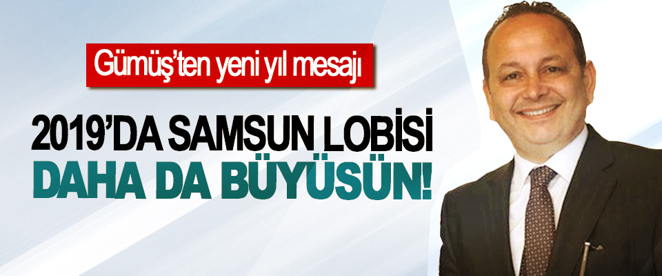SAMKON Genel Başkanı Gümüş: 2019'da Samsun Lobisi Daha da Büyüsün!
