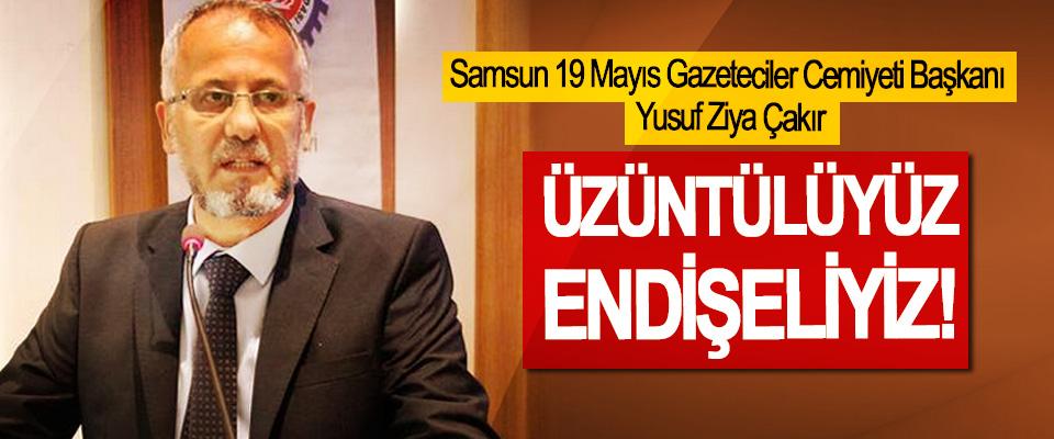 Samsun 19 Mayıs Gazeteciler Cemiyeti Başkanı Çakır: Üzüntülüyüz, endişeliyiz!