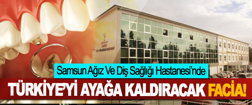 Samsun Ağız Ve Diş Sağlığı Hastanesi'nde Türkiye'yi ayağa kaldıracak facia!