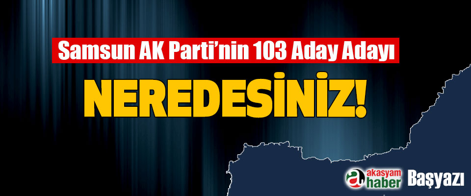 Samsun AK Parti'nin 103 Aday Adayı Neredesiniz!