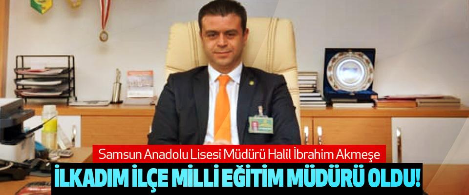 Samsun Anadolu Lisesi Müdürü Halil İbrahim Akmeşe İlkadım İlçe Milli Eğitim Müdürü Oldu!