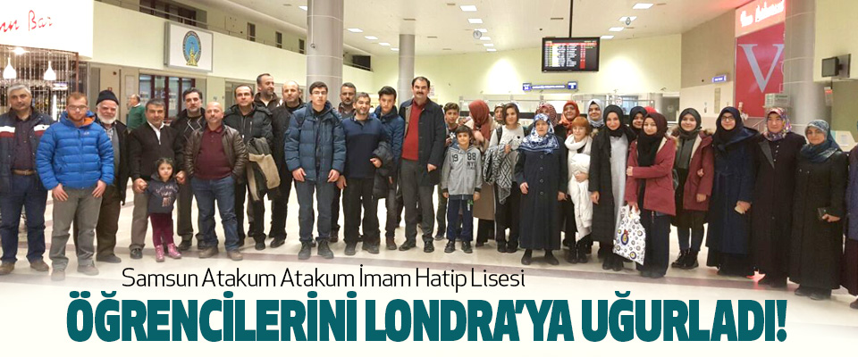 Samsun Atakum Atakum İmam Hatip Lisesi Öğrencilerini londra'ya uğurladı!