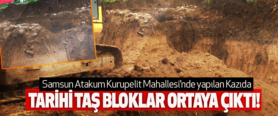 Samsun Atakum Kurupelit Mahallesi'nde yapılan Kazıda Tarihi taş bloklar ortaya çıktı!