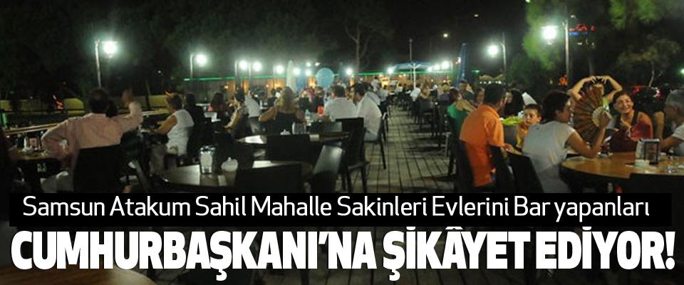 Samsun Atakum Sahil Mahalle Sakinleri Evlerini Bar yapanları  Cumhurbaşkanı'na şikâyet ediyor!
