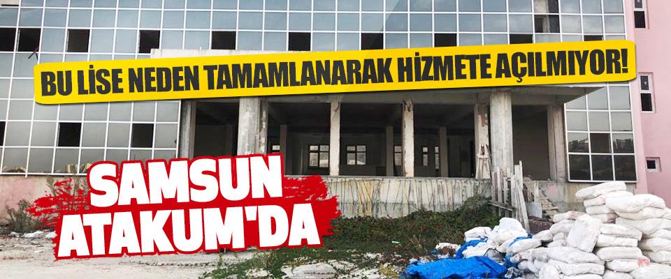 Samsun Atakum'da Bu Lise Neden Tamamlanarak Hizmete Açılmıyor!