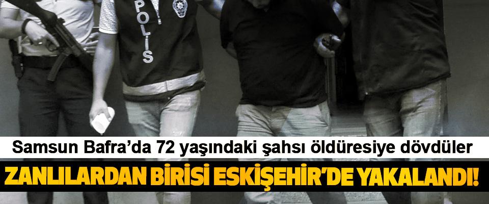Samsun Bafra'da 72 yaşındaki şahsı öldüresiye dövdüler, Zanlılardan birisi Eskişehir'de yakalandı!