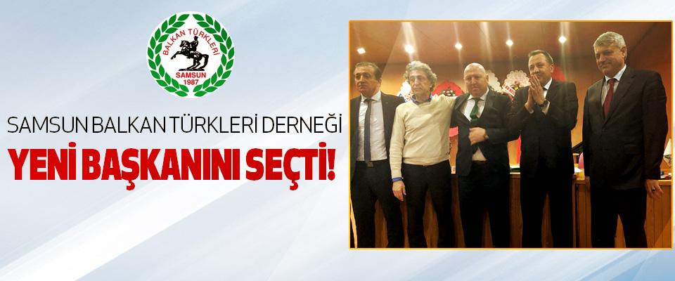 Samsun Balkan Türkleri Derneği yeni başkanını seçti!
