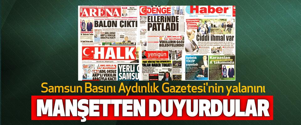 Samsun Basını Aydınlık Gazetesi'nin yalanını Manşetten Duyurdular