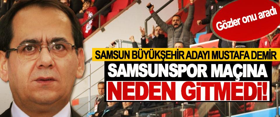 Samsun büyükşehir adayı Mustafa Demir Samsunspor maçına neden gitmedi!