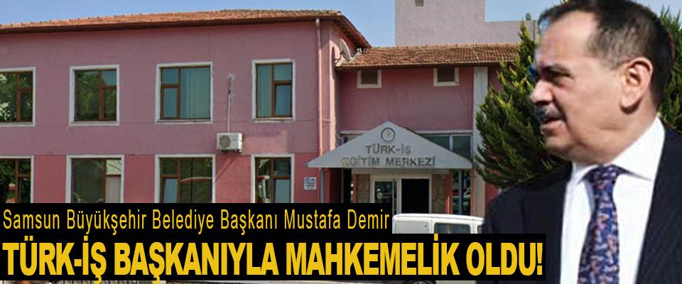 Samsun Büyükşehir Belediye Başkanı Mustafa Demir Türk-İş Başkanı Ergun Atalay İle mahkemelik oldu!
