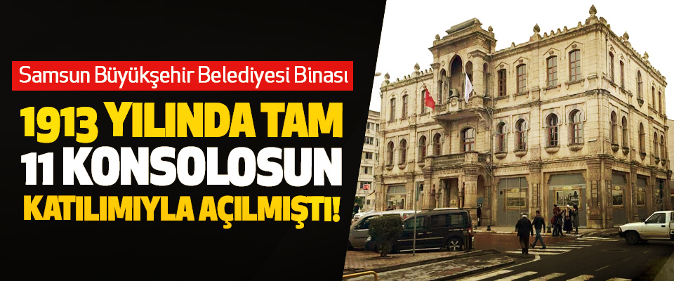 Samsun Büyükşehir Belediyesi Binası 1913 yılında tam 11 konsolosun katılımıyla açılmıştı!