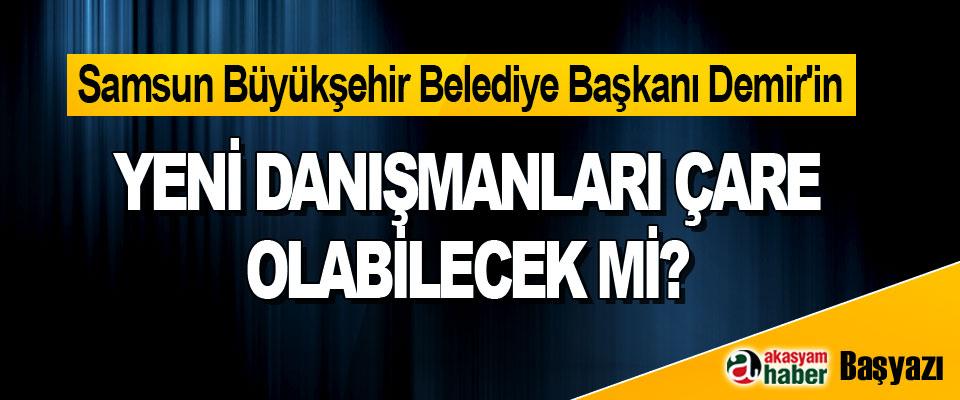 Samsun Büyükşehir Belediye Başkanı Demir'in Yeni Danışmanları Çare Olabilecek Mi?