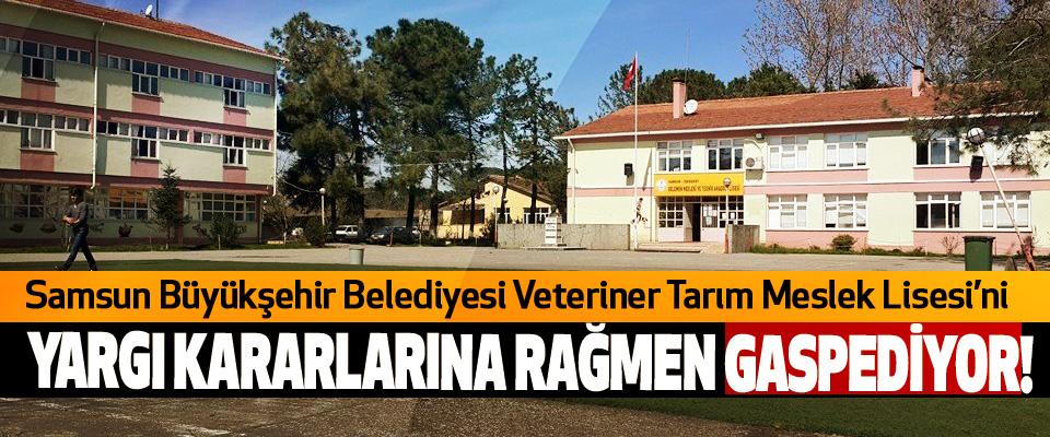 Samsun Büyükşehir Belediyesi Veteriner Tarım Meslek Lisesi'ni Yargı kararlarına rağmen gaspediyor!