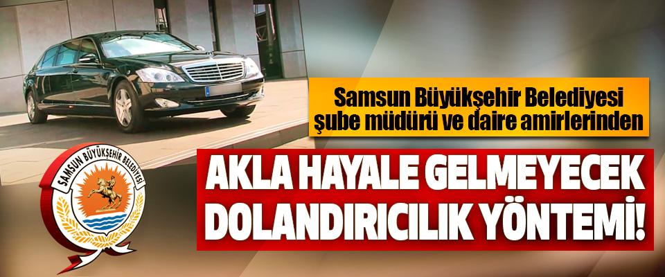 Samsun Büyükşehir Belediyesi şube müdürü ve daire amirlerinden Akla hayale gelmeyecek dolandırıcılık yöntemi!