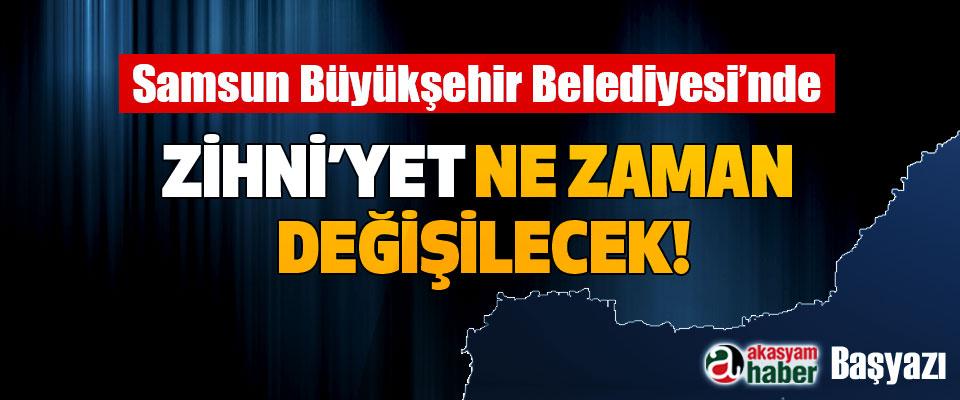 Samsun Büyükşehir Belediyesi'nde Zihni'yet ne zaman değişilecek!