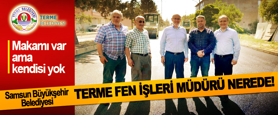 Samsun Büyükşehir Belediyesi Terme Fen İşleri Müdürü Nerede!
